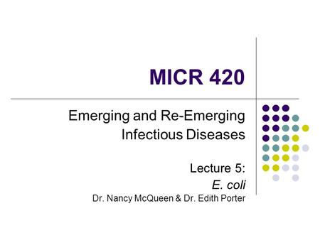 MICR 420 Emerging and Re-Emerging Infectious Diseases Lecture 5: E. coli Dr. Nancy McQueen & Dr. Edith Porter.