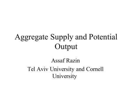 Aggregate Supply and Potential Output Assaf Razin Tel Aviv University and Cornell University.
