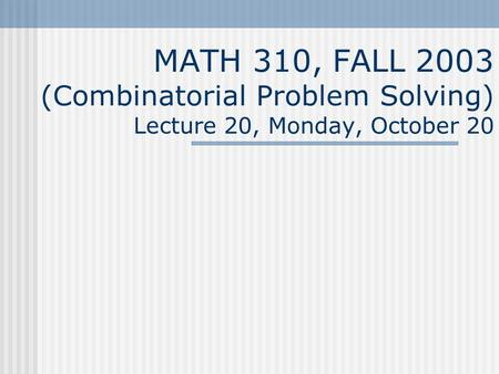 MATH 310, FALL 2003 (Combinatorial Problem Solving) Lecture 20, Monday, October 20.