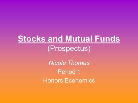 Stocks and Mutual Funds (Prospectus) Nicole Thomas Period 1 Honors Economics.