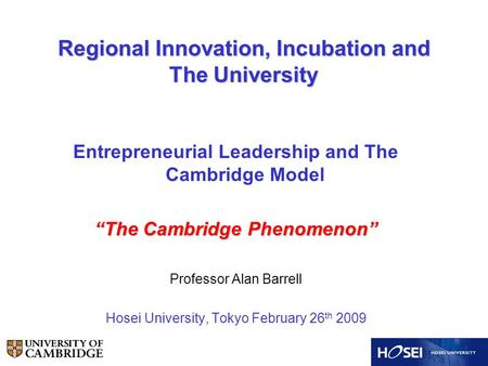 "Regional Innovation, Incubation and The University Entrepreneurial Leadership and The Cambridge Model ""The Cambridge Phenomenon"" Professor Alan Barrell."