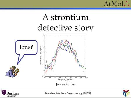 A strontium detective story James Millen Strontium detective – Group meeting 19/10/09 Ions‽