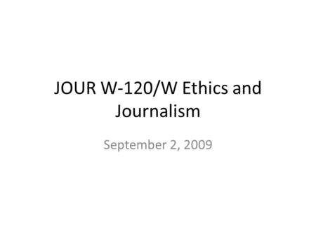 JOUR W-120/W Ethics and Journalism September 2, 2009.