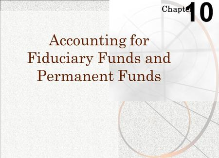 Chapter 10 Accounting for Fiduciary Funds and Permanent Funds.
