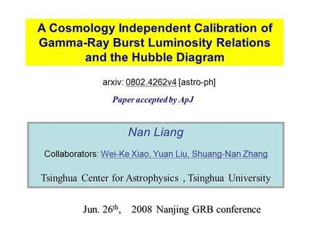 A Cosmology Independent Calibration of Gamma-Ray Burst Luminosity Relations and the Hubble Diagram Nan Liang Collaborators: Wei-Ke Xiao, Yuan Liu, Shuang-Nan.