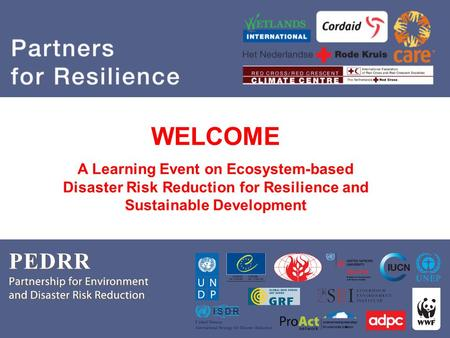PEDRR Partnership for Environment and Disaster Risk Reduction Partners for Resilience WELCOME A Learning Event on Ecosystem-based Disaster Risk Reduction.