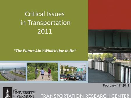 "Critical Issues in Transportation 2011 ""The Future Ain't What it Use to Be"" February 17, 2011."