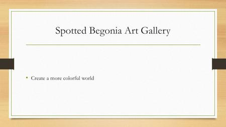 Spotted Begonia Art Gallery Create a more colorful world.