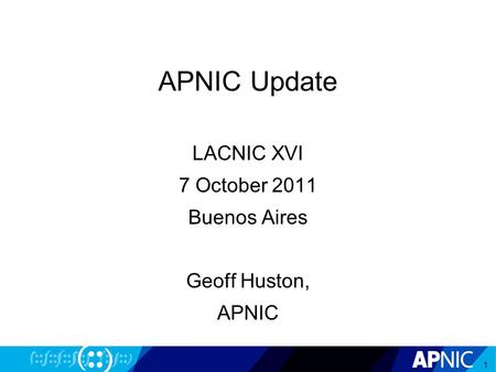 APNIC Update LACNIC XVI 7 October 2011 Buenos Aires Geoff Huston, APNIC 1.
