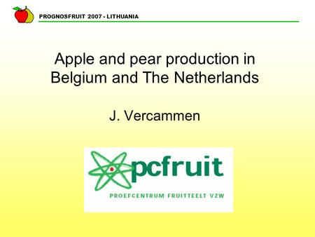 PROGNOSFRUIT 2007 - LITHUANIA Apple and pear production in Belgium and The Netherlands J. Vercammen.