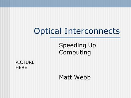 Optical Interconnects Speeding Up Computing Matt Webb PICTURE HERE.