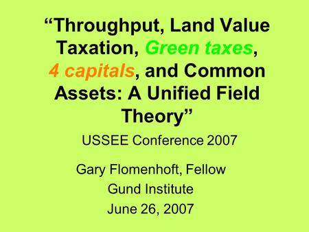 """Throughput, Land Value Taxation, Green taxes, 4 capitals, and Common Assets: A Unified Field Theory"" USSEE Conference 2007 Gary Flomenhoft, Fellow Gund."