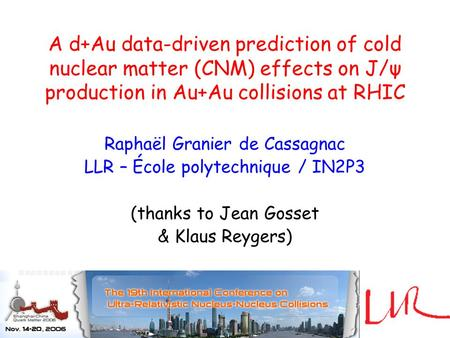 A d+Au data-driven prediction of cold nuclear matter (CNM) effects on J/ψ production in Au+Au collisions at RHIC Raphaël Granier de Cassagnac LLR – École.