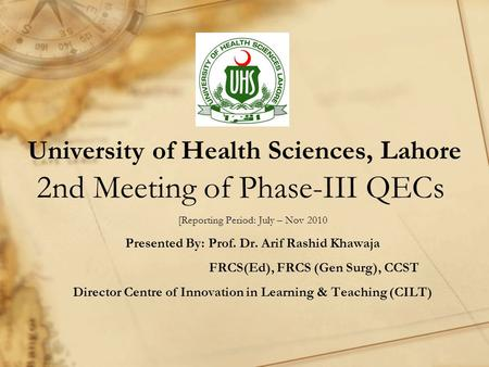 University of Health Sciences, Lahore 2nd Meeting of Phase-III QECs [Reporting Period: July – Nov 2010 Presented By: Prof. Dr. Arif Rashid Khawaja FRCS(Ed),