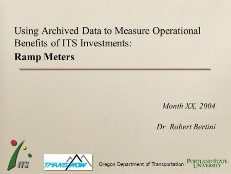 Month XX, 2004 Dr. Robert Bertini Using Archived Data to Measure Operational Benefits of ITS Investments: Ramp Meters Oregon Department of Transportation.