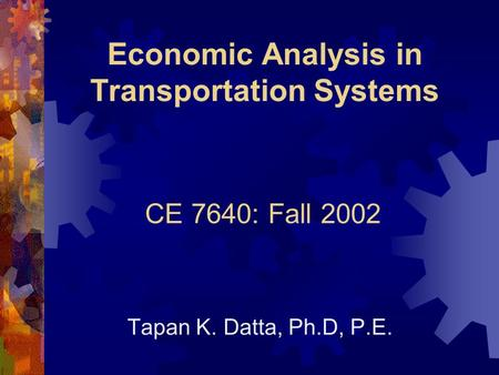 Economic Analysis in Transportation Systems Tapan K. Datta, Ph.D, P.E. CE 7640: Fall 2002.