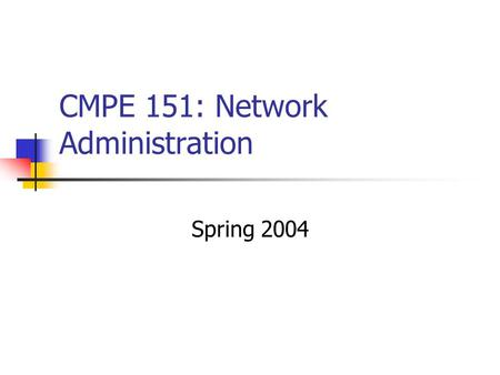 CMPE 151: Network Administration Spring 2004. Class Description Focus: system and network administration. Sequence of exercises. E.g., installing/configuring.