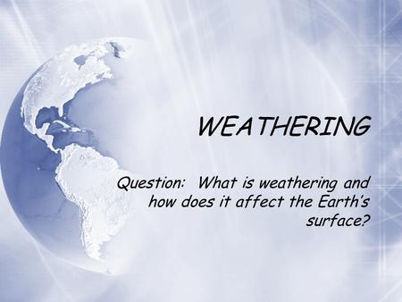 WEATHERING Question: What is weathering and how does it affect the Earth's surface?