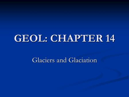 GEOL: CHAPTER 14 Glaciers and Glaciation. Ice Age: 1.8 million to 10,000 years ago Ice Age: 1.8 million to 10,000 years ago Warming: Holocene Maximum.
