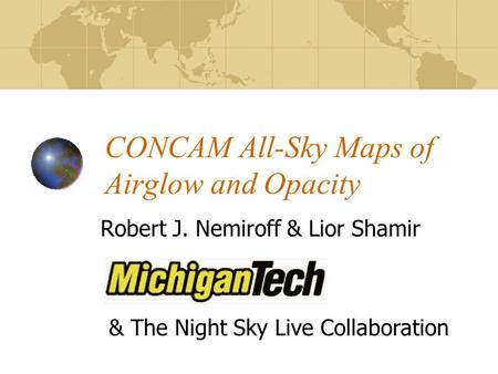 CONCAM All-Sky Maps of Airglow and Opacity Robert J. Nemiroff & Lior Shamir & The Night Sky Live Collaboration.