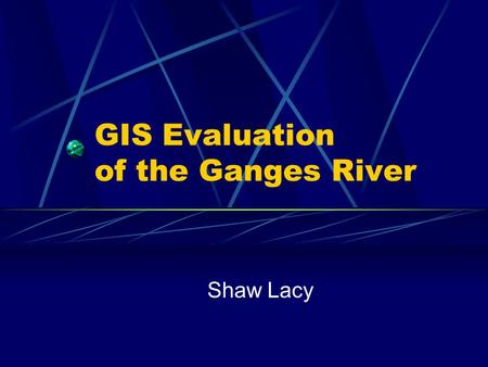 GIS Evaluation of the Ganges River Shaw Lacy. Presentation Overview 1. Who are we? 2. Who am I working for? 3. What is the problem? 4. What is the methodology?