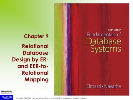 Copyright © 2011 Pearson Education, Inc. Publishing as Pearson Addison-Wesley Chapter 9 Relational Database Design by ER- and EER-to- Relational Mapping.