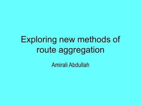 Exploring new methods of route aggregation Amirali Abdullah.