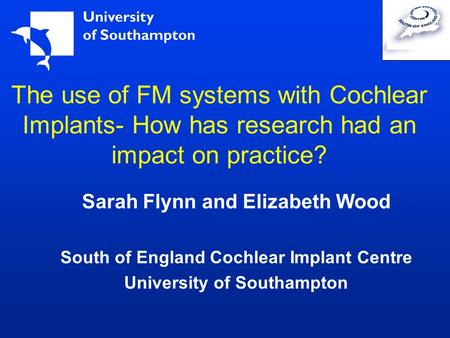 The use of FM systems with Cochlear Implants- How has research had an impact on practice? Sarah Flynn and Elizabeth Wood South of England Cochlear Implant.