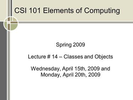 CSI 101 Elements of Computing Spring 2009 Lecture # 14 – Classes and Objects Wednesday, April 15th, 2009 and Monday, April 20th, 2009.