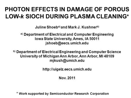 PHOTON EFFECTS IN DAMAGE OF POROUS LOW-k SIOCH DURING PLASMA CLEANING * Juline Shoeb a) and Mark J. Kushner b) a) Department of Electrical and Computer.
