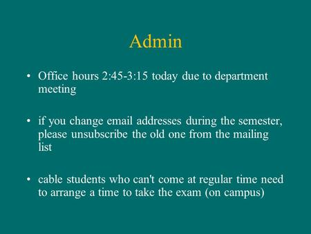 Admin Office hours 2:45-3:15 today due to department meeting if you change email addresses during the semester, please unsubscribe the old one from the.