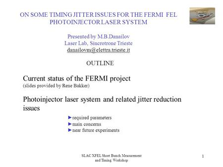 SLAC XFEL Short Bunch Measurement and Timing Workshop 1 Current status of the FERMI project (slides provided by Rene Bakker) Photoinjector laser system.