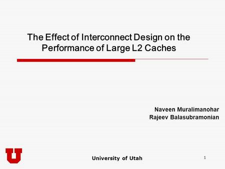 University of Utah 1 The Effect of Interconnect Design on the Performance of Large L2 Caches Naveen Muralimanohar Rajeev Balasubramonian.