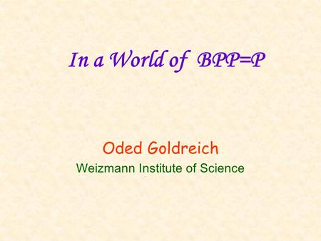 In a World of BPP=P Oded Goldreich Weizmann Institute of Science.