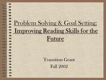 Problem Solving & Goal Setting: Improving Reading Skills for the Future Transition Grant Fall 2002.