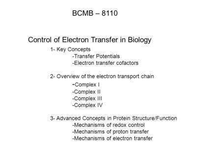 BCMB – 8110 Control of Electron Transfer in Biology 1- Key Concepts -Transfer Potentials -Electron transfer cofactors 2- Overview of the electron transport.