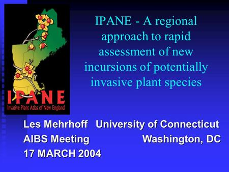 IPANE - A regional approach to rapid assessment of new incursions of potentially invasive plant species Les Mehrhoff University of Connecticut AIBS Meeting.