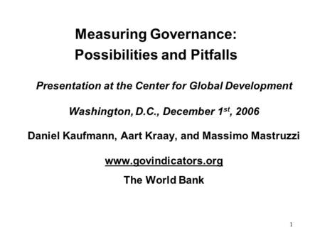 1 Measuring Governance: Possibilities and Pitfalls Presentation at the Center for Global Development Washington, D.C., December 1 st, 2006 Daniel Kaufmann,
