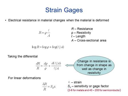 Strain Gages Electrical resistance in material changes when the material is deformed R – Resistance ρ – Resistivity l – Length A – Cross-sectional area.