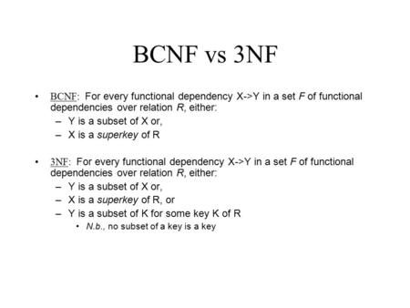 BCNF vs 3NF BCNF: For every functional dependency X->Y in a set F of functional dependencies over relation R, either: –Y is a subset of X or, –X is a superkey.