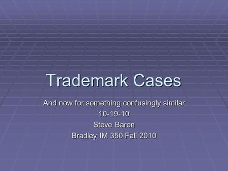 Trademark Cases And now for something confusingly similar 10-19-10 Steve Baron Bradley IM 350 Fall 2010.
