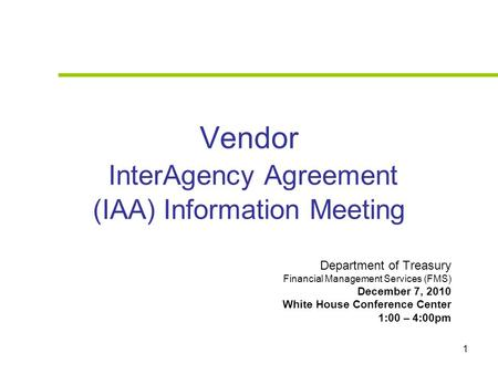 1 Vendor InterAgency Agreement (IAA) Information Meeting Department of Treasury Financial Management Services (FMS) December 7, 2010 White House Conference.