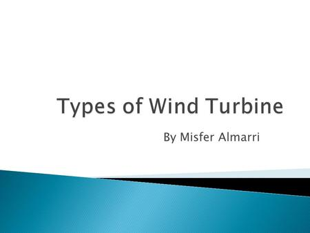 By Misfer Almarri.  Have the main rotor shaft and electrical generator at the top of a tower, and must be pointed into the windrotor  Small turbines.