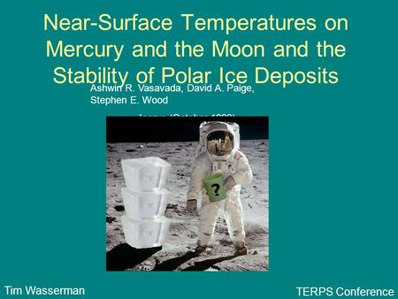 Near-Surface Temperatures on Mercury and the Moon and the Stability of Polar Ice Deposits Ashwin R. Vasavada, David A. Paige, Stephen E. Wood Icarus (October.
