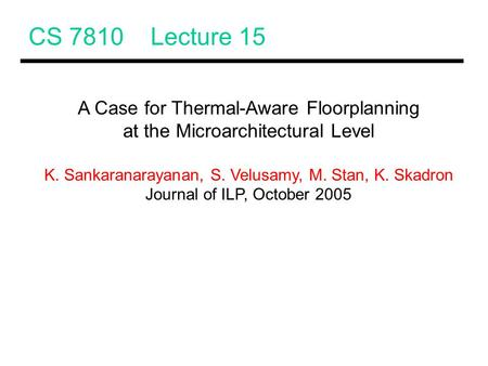 CS 7810 Lecture 15 A Case for Thermal-Aware Floorplanning at the Microarchitectural Level K. Sankaranarayanan, S. Velusamy, M. Stan, K. Skadron Journal.