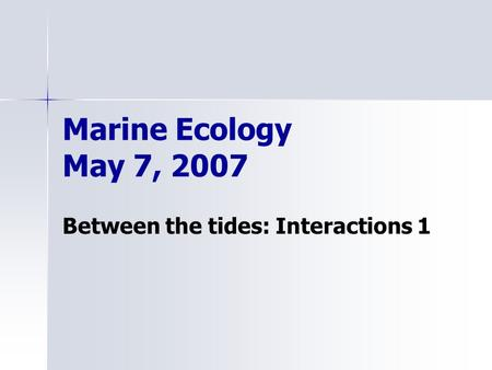 Marine Ecology May 7, 2007 Between the tides: Interactions 1.