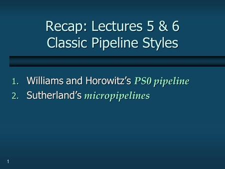 1 Recap: Lectures 5 & 6 Classic Pipeline Styles 1. Williams and Horowitz's PS0 pipeline 2. Sutherland's micropipelines.