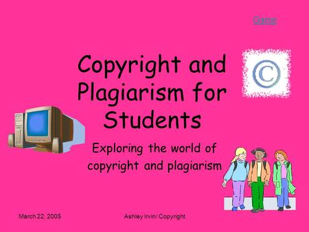 Game March 22, 2005Ashley Irvin/ Copyright Copyright and Plagiarism for Students Exploring the world of copyright and plagiarism.