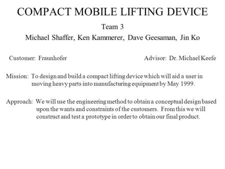 COMPACT MOBILE LIFTING DEVICE Team 3 Michael Shaffer, Ken Kammerer, Dave Geesaman, Jin Ko Customer: FraunhoferAdvisor: Dr. Michael Keefe Mission: To design.