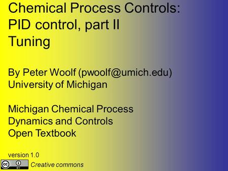 Chemical Process Controls: PID control, part II Tuning By Peter Woolf University of Michigan Michigan Chemical Process Dynamics and.